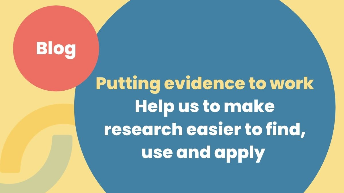 Putting evidence to work: Help us to make research easier to find, use and apply